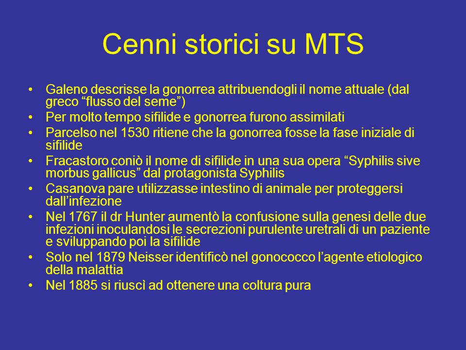 Cenni storici su MTS Galeno descrisse la gonorrea attribuendogli il nome attuale (dal greco flusso del seme) Per molto tempo sifilide e gonorrea furon