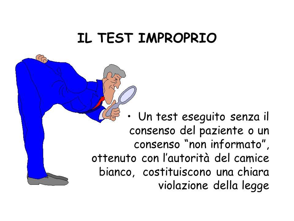 IL TEST IMPROPRIO Un test eseguito senza il consenso del paziente o un consenso non informato, ottenuto con lautorità del camice bianco, costituiscono una chiara violazione della legge