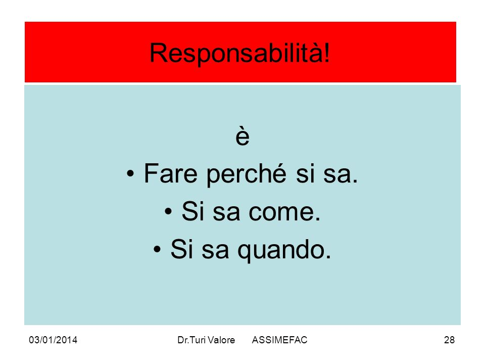 03/01/2014Dr.Turi Valore ASSIMEFAC28 Responsabilità! è Fare perché si sa. Si sa come. Si sa quando.