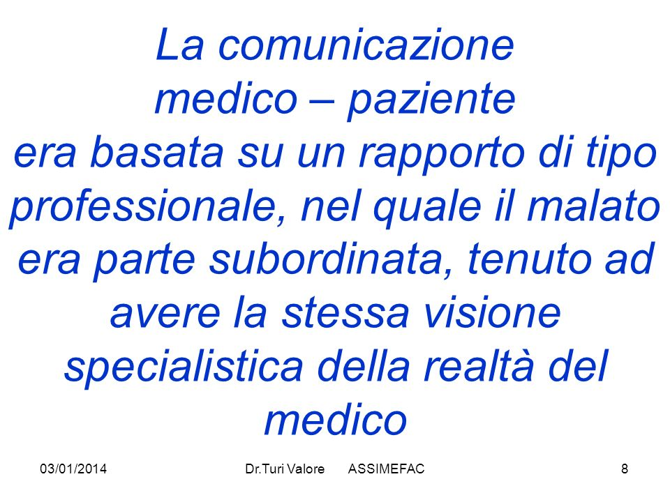 03/01/2014Dr.Turi Valore ASSIMEFAC8 La comunicazione medico – paziente era basata su un rapporto di tipo professionale, nel quale il malato era parte subordinata, tenuto ad avere la stessa visione specialistica della realtà del medico