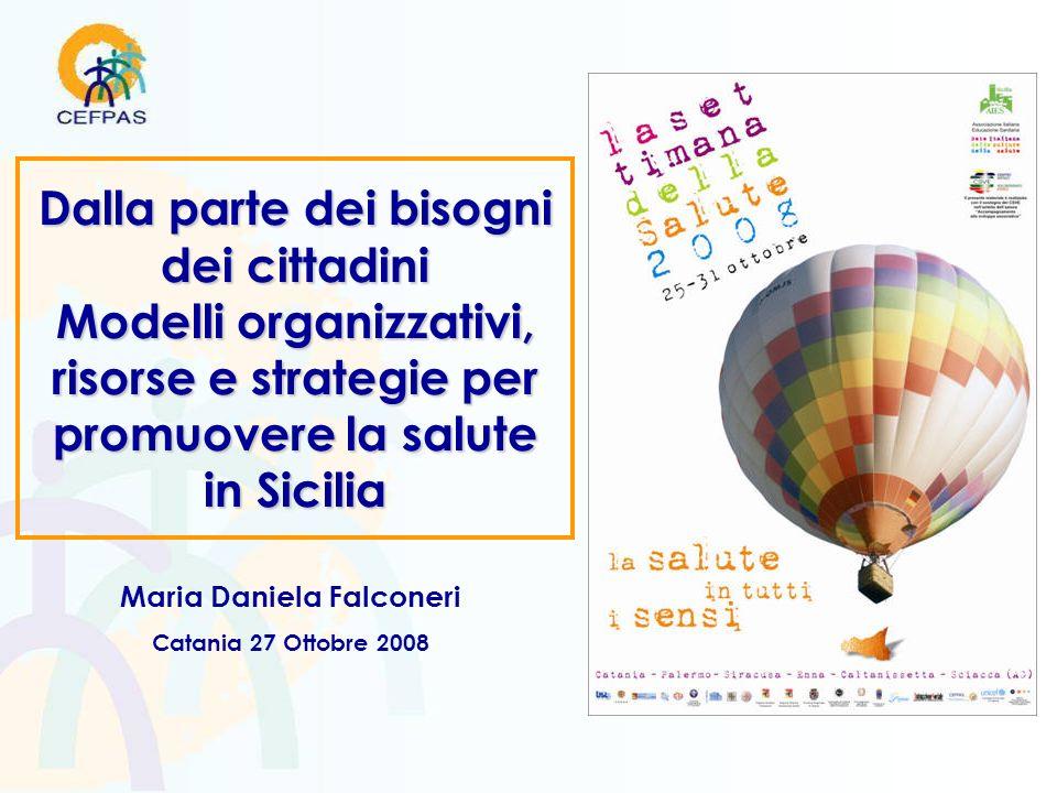 Dalla parte dei bisogni dei cittadini Modelli organizzativi, risorse e strategie per promuovere la salute in Sicilia Maria Daniela Falconeri Catania 27 Ottobre 2008