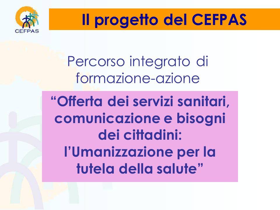 Percorso integrato di formazione-azione Offerta dei servizi sanitari, comunicazione e bisogni dei cittadini: lUmanizzazione per la tutela della salute Il progetto del CEFPAS