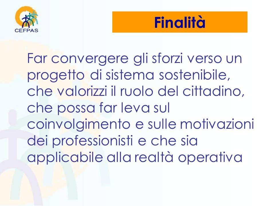 Finalità Far convergere gli sforzi verso un progetto di sistema sostenibile, che valorizzi il ruolo del cittadino, che possa far leva sul coinvolgimento e sulle motivazioni dei professionisti e che sia applicabile alla realtà operativa