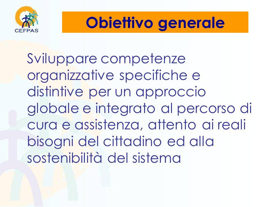 Obiettivo generale Sviluppare competenze organizzative specifiche e distintive per un approccio globale e integrato al percorso di cura e assistenza, attento ai reali bisogni del cittadino ed alla sostenibilità del sistema