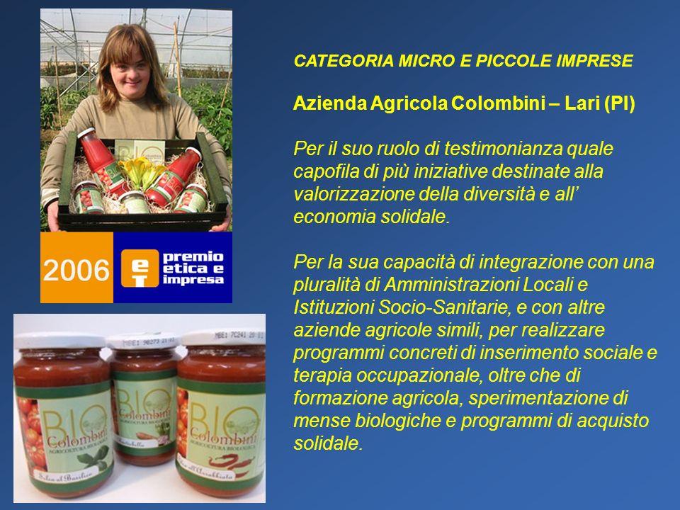 CATEGORIA MICRO E PICCOLE IMPRESE Azienda Agricola Colombini – Lari (PI) Per il suo ruolo di testimonianza quale capofila di più iniziative destinate alla valorizzazione della diversità e all economia solidale.