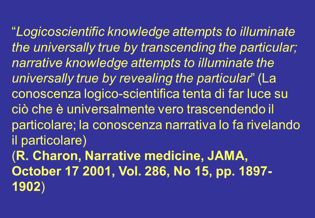 Logicoscientific knowledge attempts to illuminate the universally true by transcending the particular; narrative knowledge attempts to illuminate the universally true by revealing the particular (La conoscenza logico-scientifica tenta di far luce su ciò che è universalmente vero trascendendo il particolare; la conoscenza narrativa lo fa rivelando il particolare) (R.