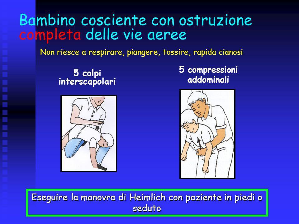Bambino cosciente con ostruzione completa delle vie aeree Eseguire la manovra di Heimlich con paziente in piedi o seduto 5 colpi interscapolari 5 comp