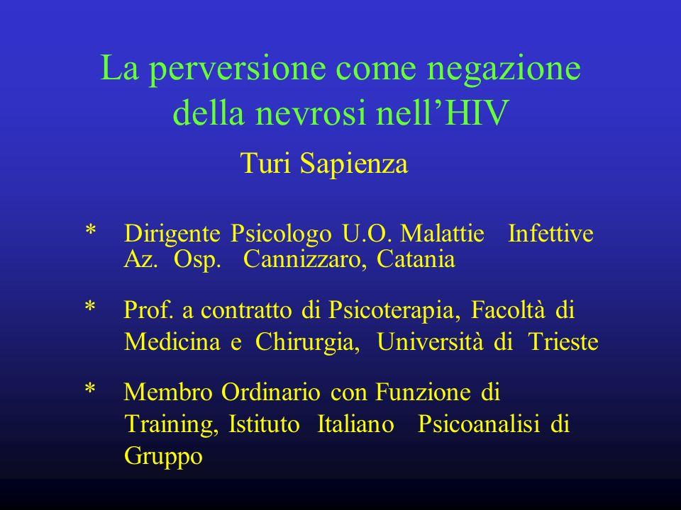La perversione come negazione della nevrosi nellHIV Turi Sapienza * Dirigente Psicologo U.O. Malattie Infettive Az. Osp. Cannizzaro, Catania * Prof. a