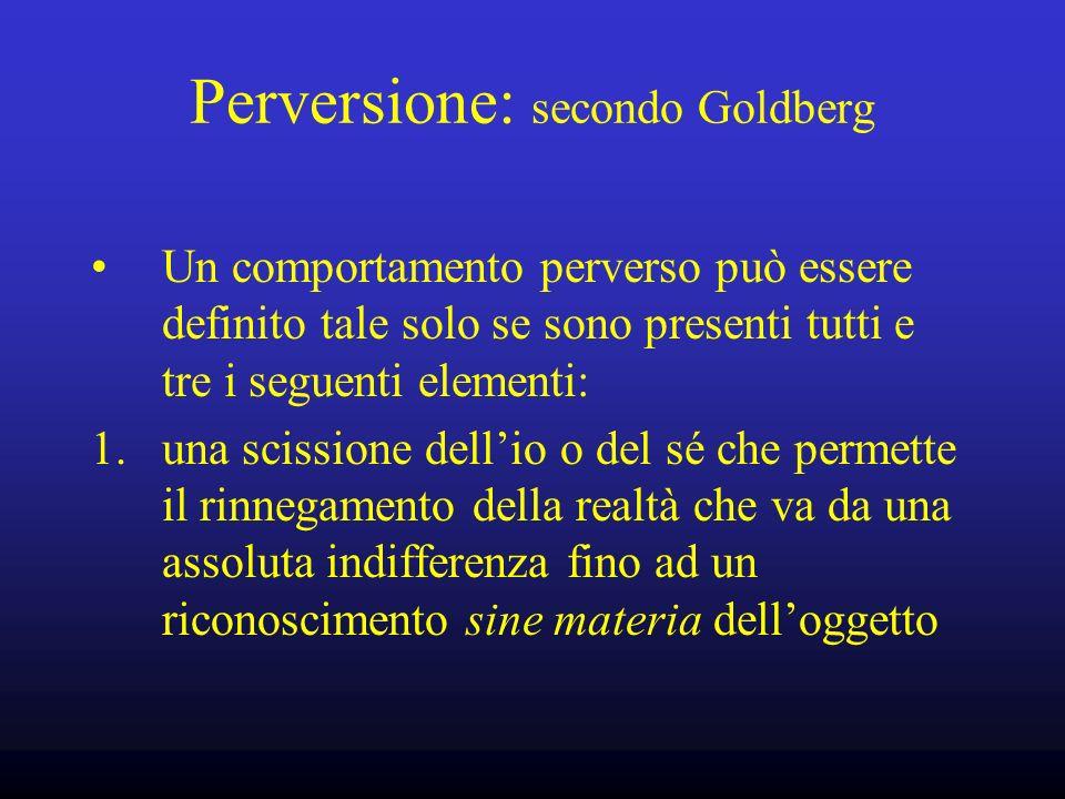 Perversione: secondo Goldberg Un comportamento perverso può essere definito tale solo se sono presenti tutti e tre i seguenti elementi: 1. una scissio