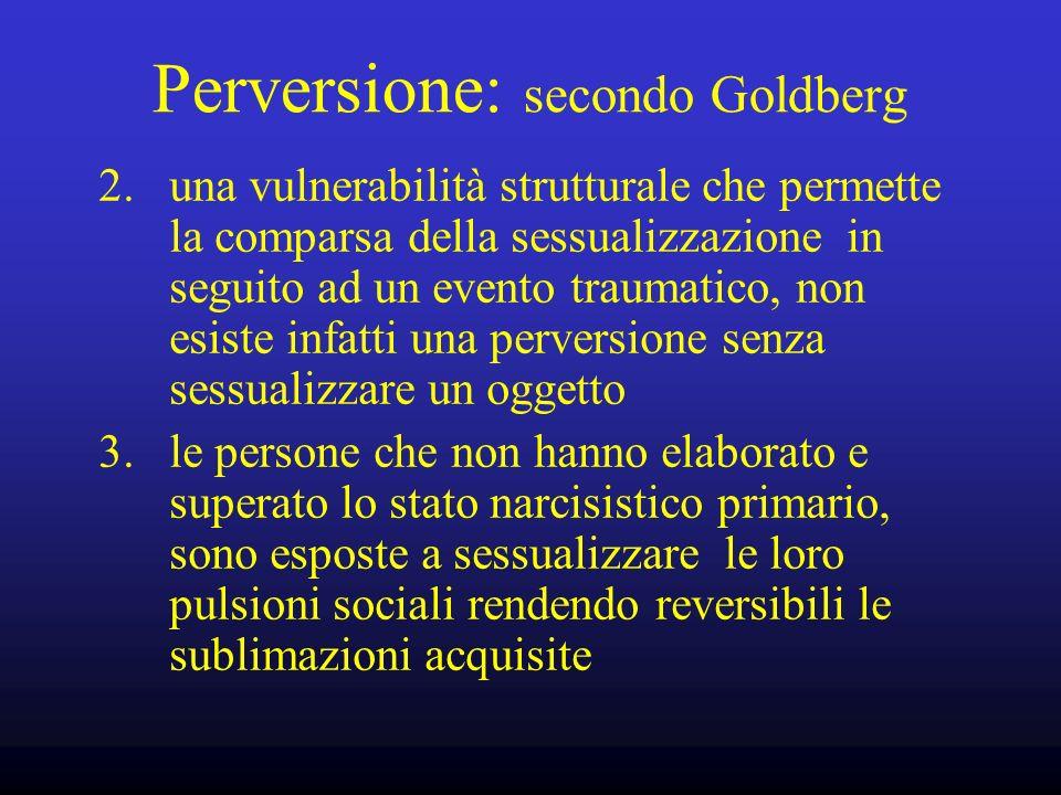 Perversione: secondo Goldberg 2. una vulnerabilità strutturale che permette la comparsa della sessualizzazione in seguito ad un evento traumatico, non