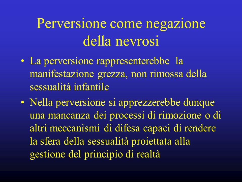 Perversione come negazione della nevrosi La perversione rappresenterebbe la manifestazione grezza, non rimossa della sessualità infantile Nella perver