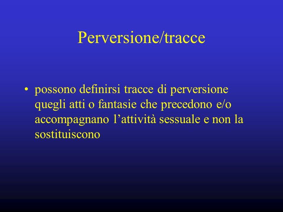 Perversione/tracce possono definirsi tracce di perversione quegli atti o fantasie che precedono e/o accompagnano lattività sessuale e non la sostituis