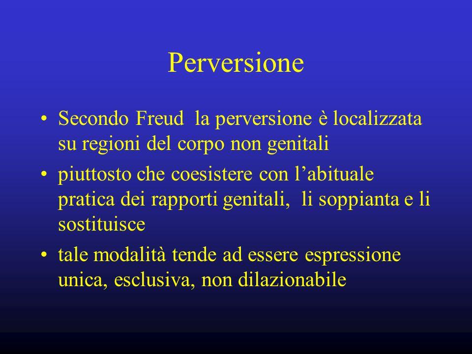 Perversione Secondo Freud la perversione è localizzata su regioni del corpo non genitali piuttosto che coesistere con labituale pratica dei rapporti g