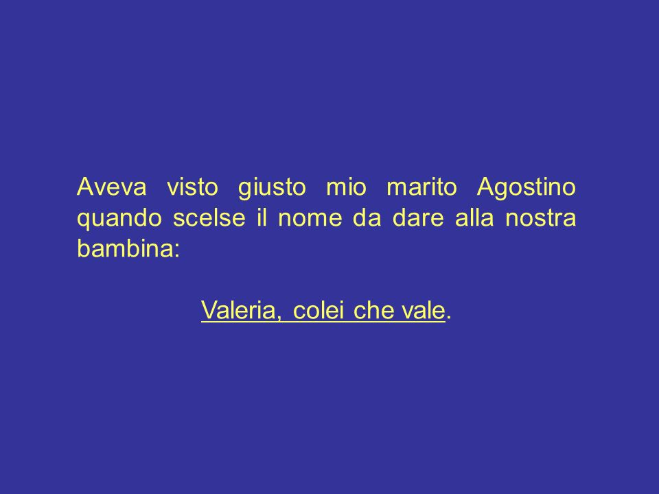 Aveva visto giusto mio marito Agostino quando scelse il nome da dare alla nostra bambina: Valeria, colei che vale.