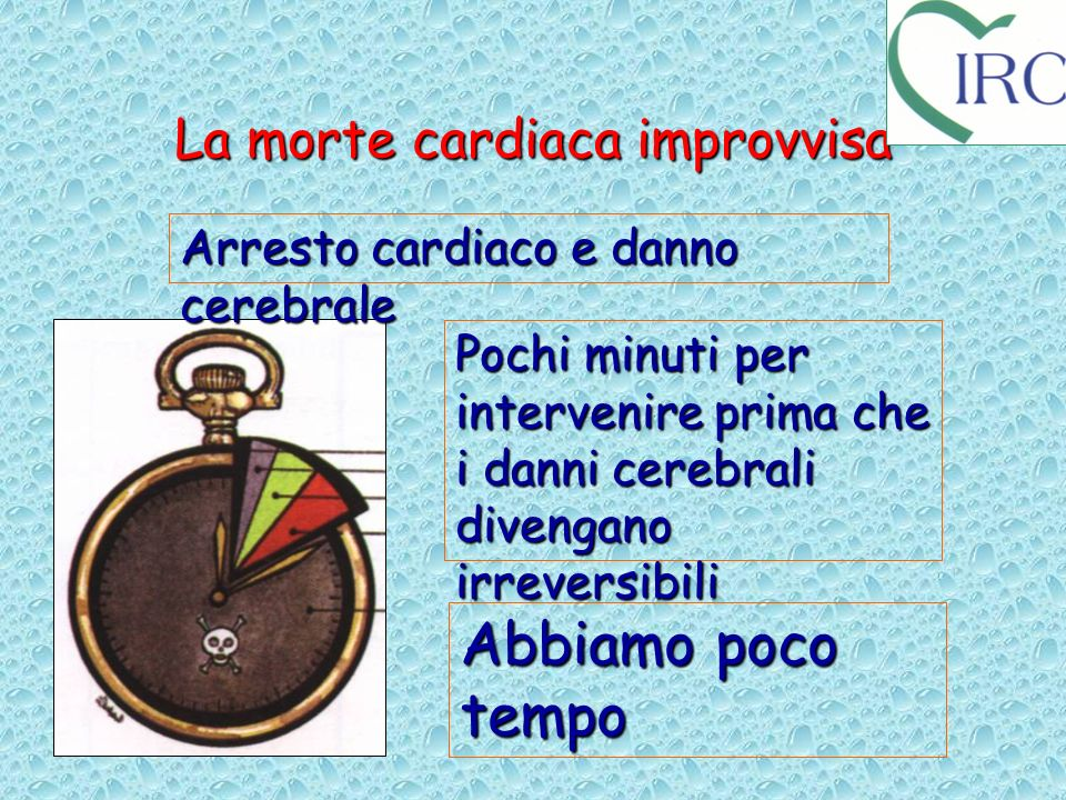 La morte cardiaca improvvisa Abbiamo poco tempo Pochi minuti per intervenire prima che i danni cerebrali divengano irreversibili Arresto cardiaco e da