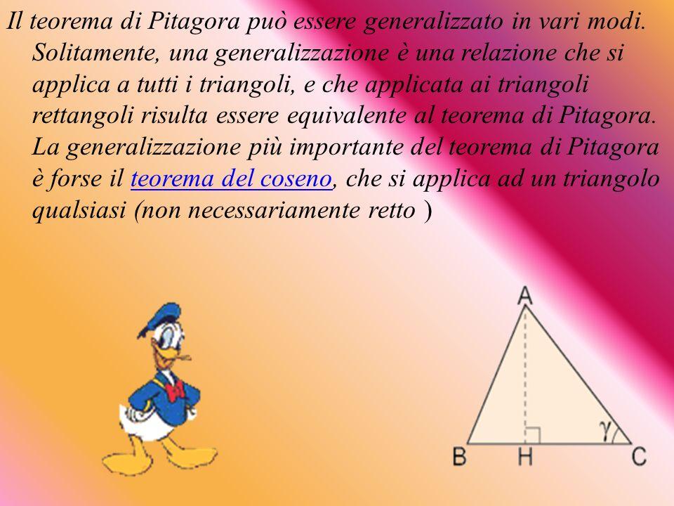 Il teorema di Pitagora può essere generalizzato in vari modi. Solitamente, una generalizzazione è una relazione che si applica a tutti i triangoli, e