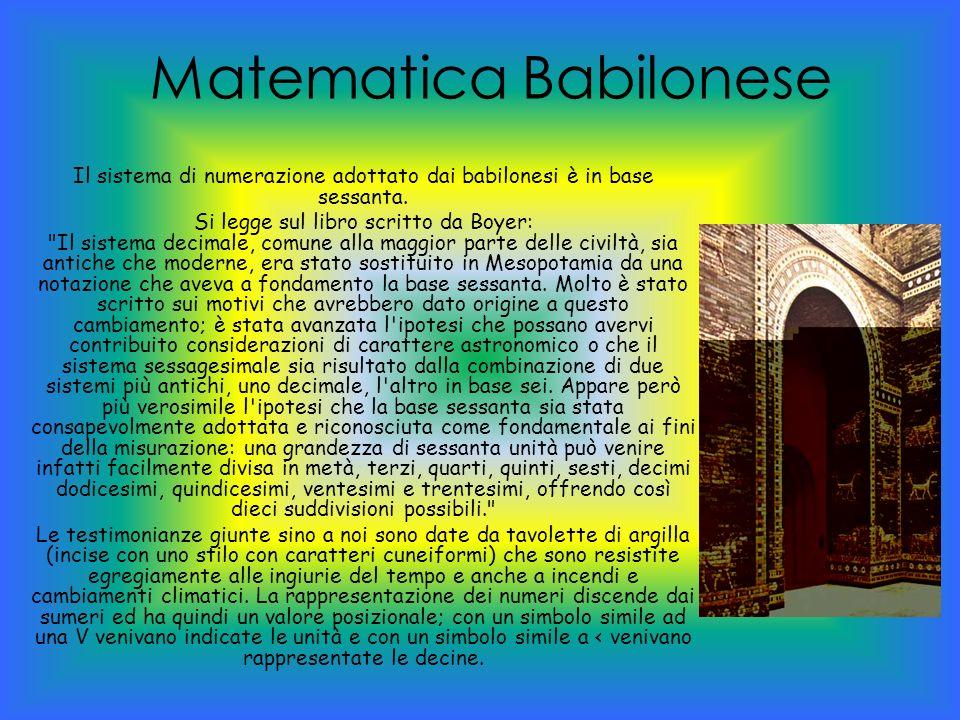 Matematica Babilonese Il sistema di numerazione adottato dai babilonesi è in base sessanta. Si legge sul libro scritto da Boyer: