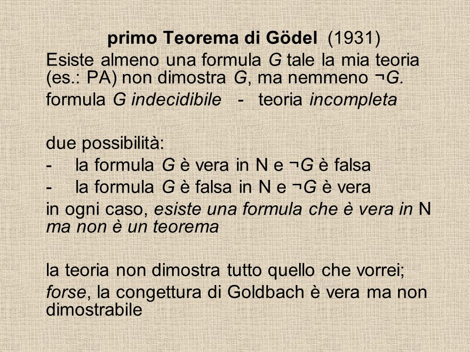 primo Teorema di Gödel (1931) Esiste almeno una formula G tale la mia teoria (es.: PA) non dimostra G, ma nemmeno ¬G. formula G indecidibile - teoria