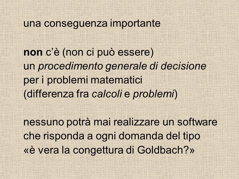 una conseguenza importante non cè (non ci può essere) un procedimento generale di decisione per i problemi matematici (differenza fra calcoli e problemi) nessuno potrà mai realizzare un software che risponda a ogni domanda del tipo «è vera la congettura di Goldbach?»