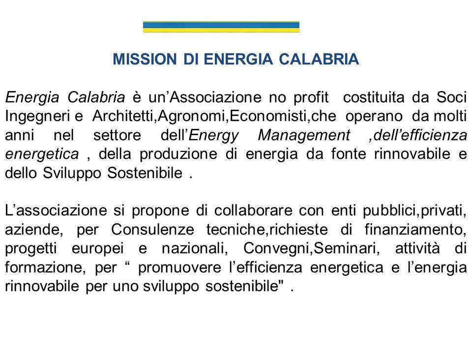 MISSION DI ENERGIA CALABRIA Energia Calabria è unAssociazione no profit costituita da Soci Ingegneri e Architetti,Agronomi,Economisti,che operano da molti anni nel settore dellEnergy Management,dellefficienza energetica, della produzione di energia da fonte rinnovabile e dello Sviluppo Sostenibile.