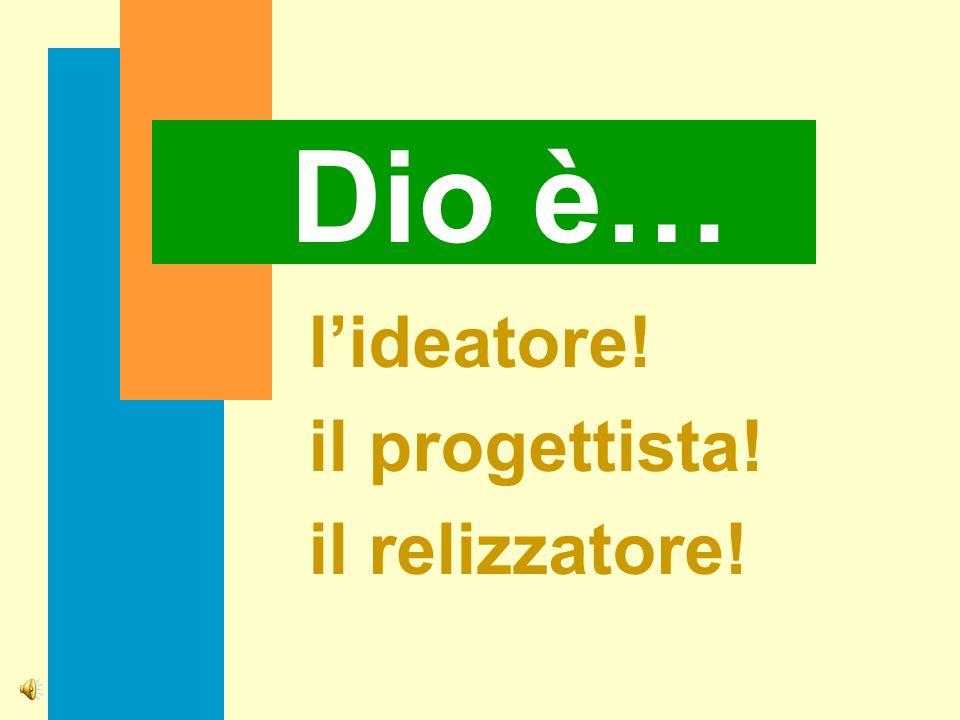 Dio è… lideatore! il progettista! il relizzatore!