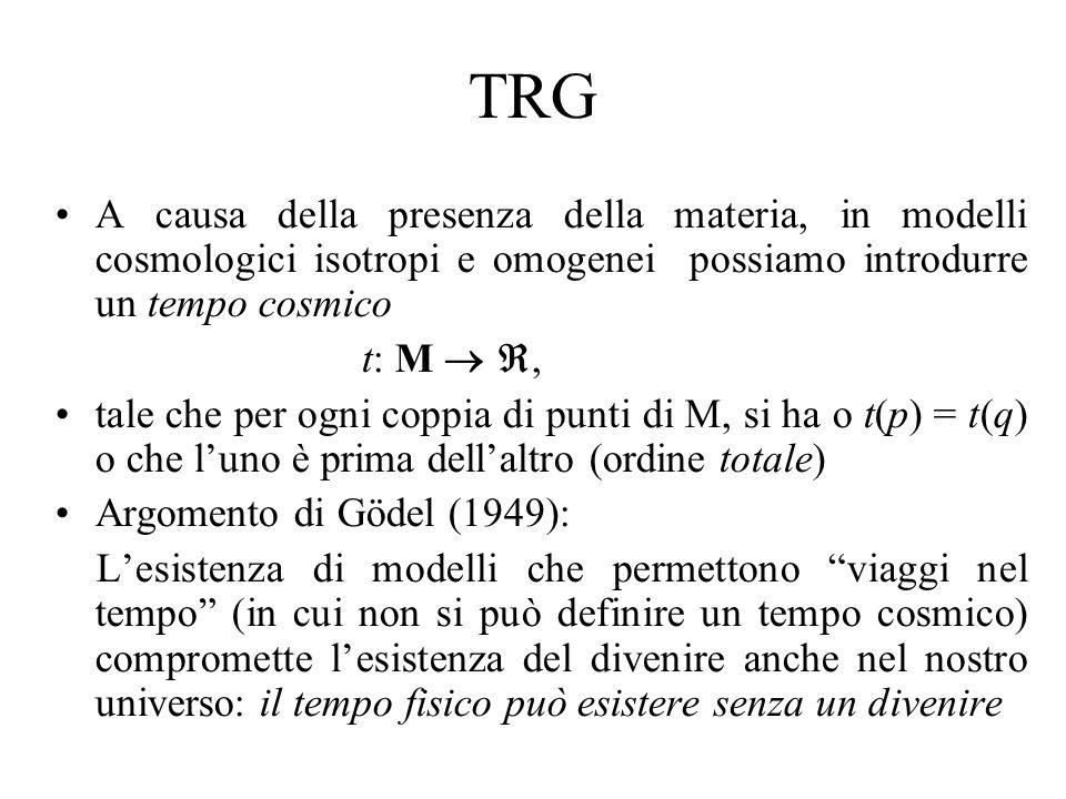 TRG A causa della presenza della materia, in modelli cosmologici isotropi e omogenei possiamo introdurre un tempo cosmico t: M, tale che per ogni coppia di punti di M, si ha o t(p) = t(q) o che luno è prima dellaltro (ordine totale) Argomento di Gödel (1949): Lesistenza di modelli che permettono viaggi nel tempo (in cui non si può definire un tempo cosmico) compromette lesistenza del divenire anche nel nostro universo: il tempo fisico può esistere senza un divenire