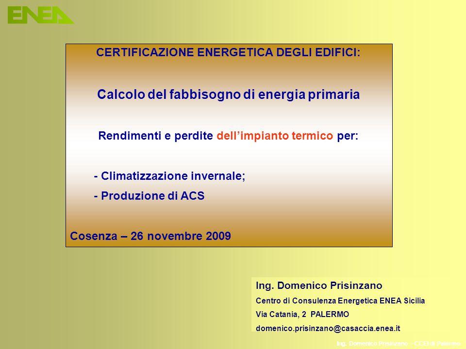 Ing. Domenico Prisinzano – CCEI di Palermo CERTIFICAZIONE ENERGETICA DEGLI EDIFICI: Calcolo del fabbisogno di energia primaria Rendimenti e perdite de