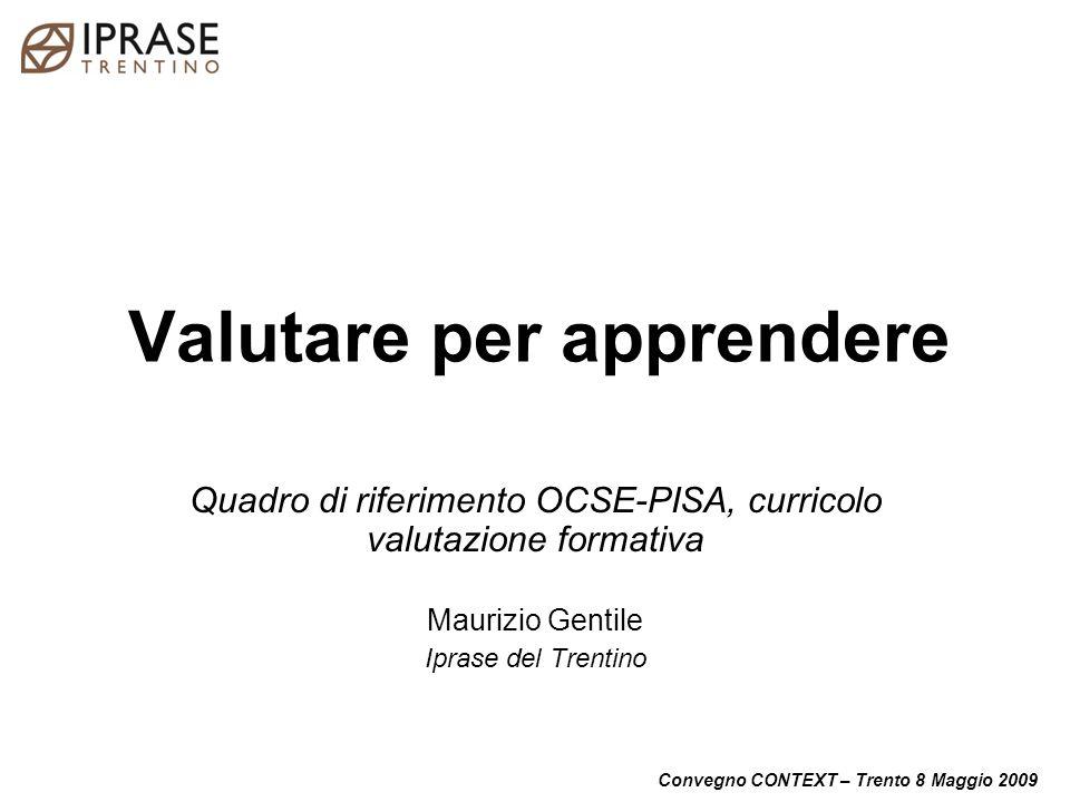 Convegno CONTEXT – Trento 8 Maggio 2009 Valutare per apprendere Quadro di riferimento OCSE-PISA, curricolo valutazione formativa Maurizio Gentile Ipra