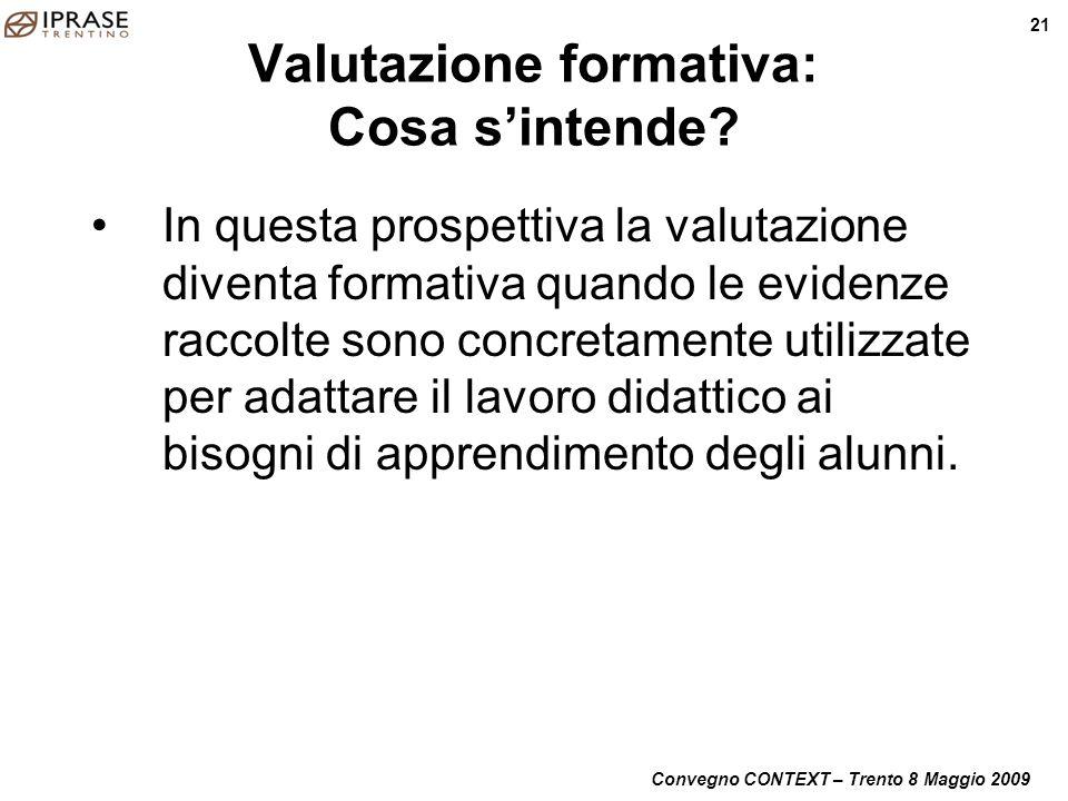 Convegno CONTEXT – Trento 8 Maggio 2009 21 Valutazione formativa: Cosa sintende? In questa prospettiva la valutazione diventa formativa quando le evid