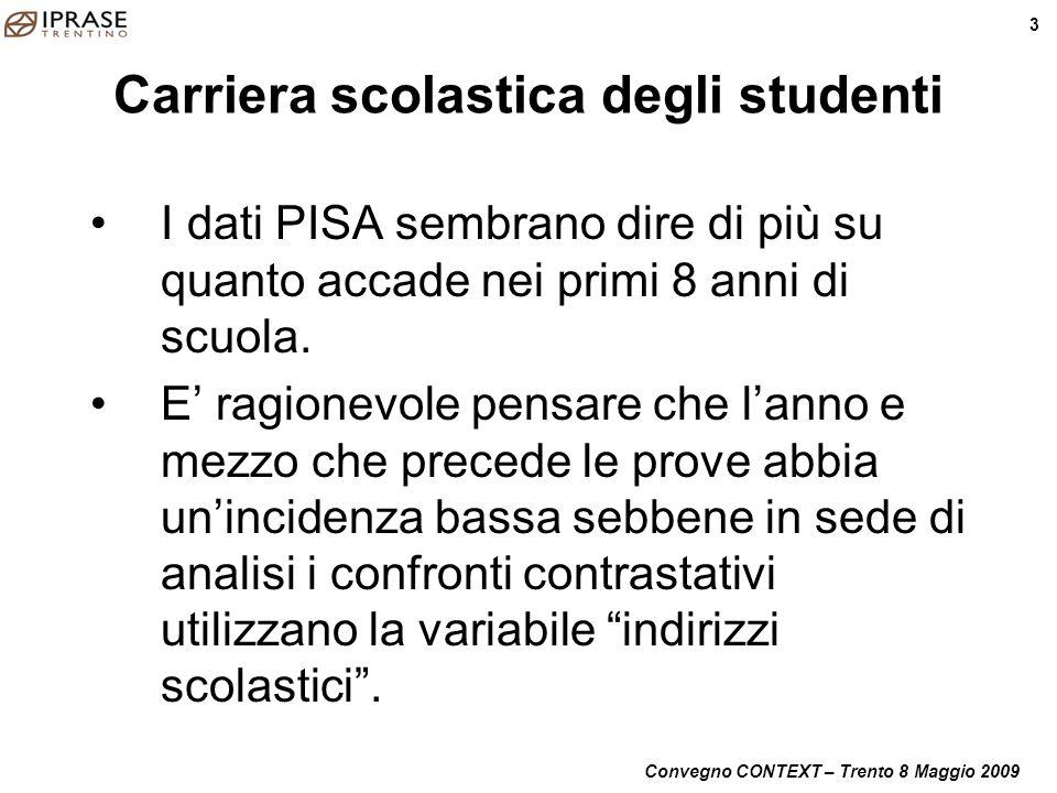 Convegno CONTEXT – Trento 8 Maggio 2009 3 Carriera scolastica degli studenti I dati PISA sembrano dire di più su quanto accade nei primi 8 anni di scu