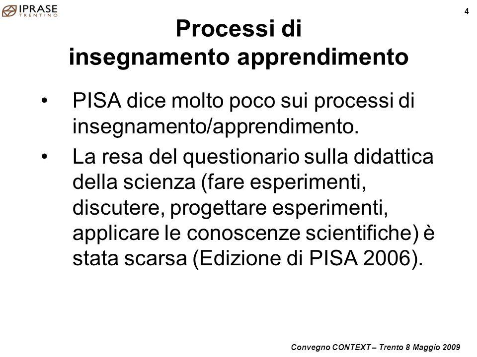 Convegno CONTEXT – Trento 8 Maggio 2009 4 Processi di insegnamento apprendimento PISA dice molto poco sui processi di insegnamento/apprendimento. La r