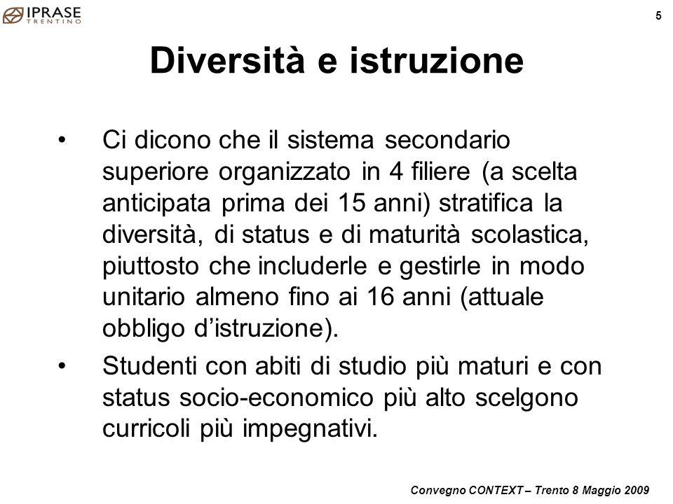 Convegno CONTEXT – Trento 8 Maggio 2009 5 Diversità e istruzione Ci dicono che il sistema secondario superiore organizzato in 4 filiere (a scelta anti
