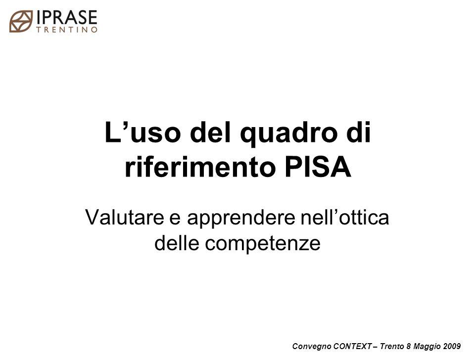 Convegno CONTEXT – Trento 8 Maggio 2009 Luso del quadro di riferimento PISA Valutare e apprendere nellottica delle competenze