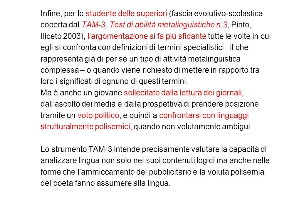 Infine, per lo studente delle superiori (fascia evolutivo-scolastica coperta dal TAM-3, Test di abilità metalinguistiche n.3, Pinto, Iliceto 2003), la