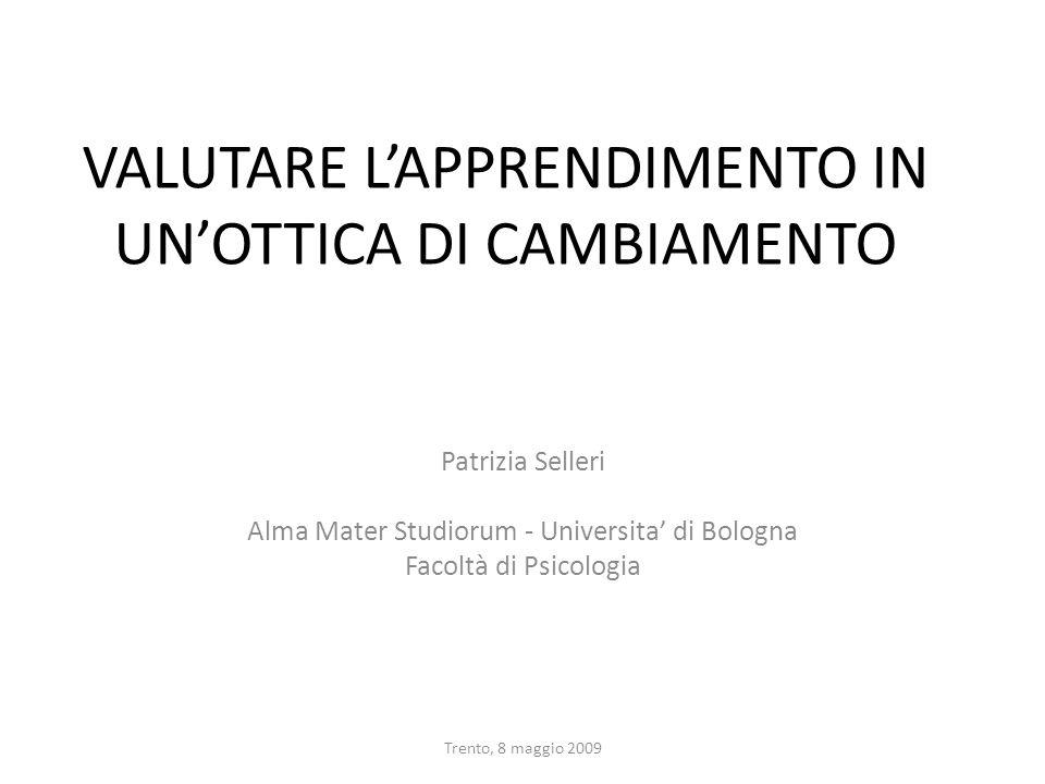 Trento, 8 maggio 2009 VALUTARE LAPPRENDIMENTO IN UNOTTICA DI CAMBIAMENTO Patrizia Selleri Alma Mater Studiorum - Universita di Bologna Facoltà di Psic