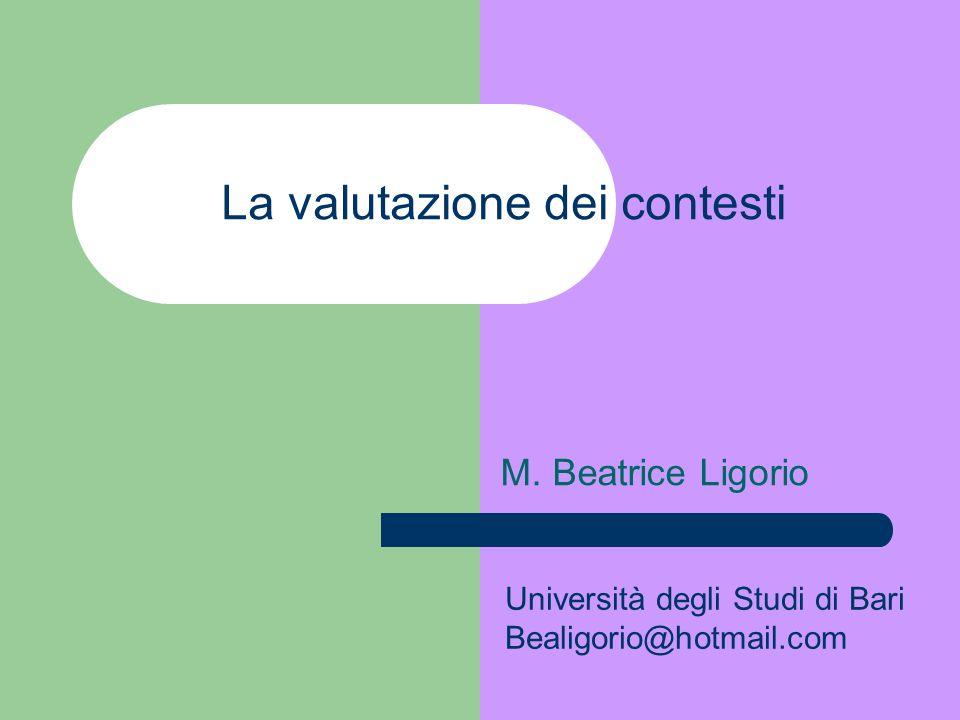 La valutazione dei contesti M. Beatrice Ligorio Università degli Studi di Bari Bealigorio@hotmail.com