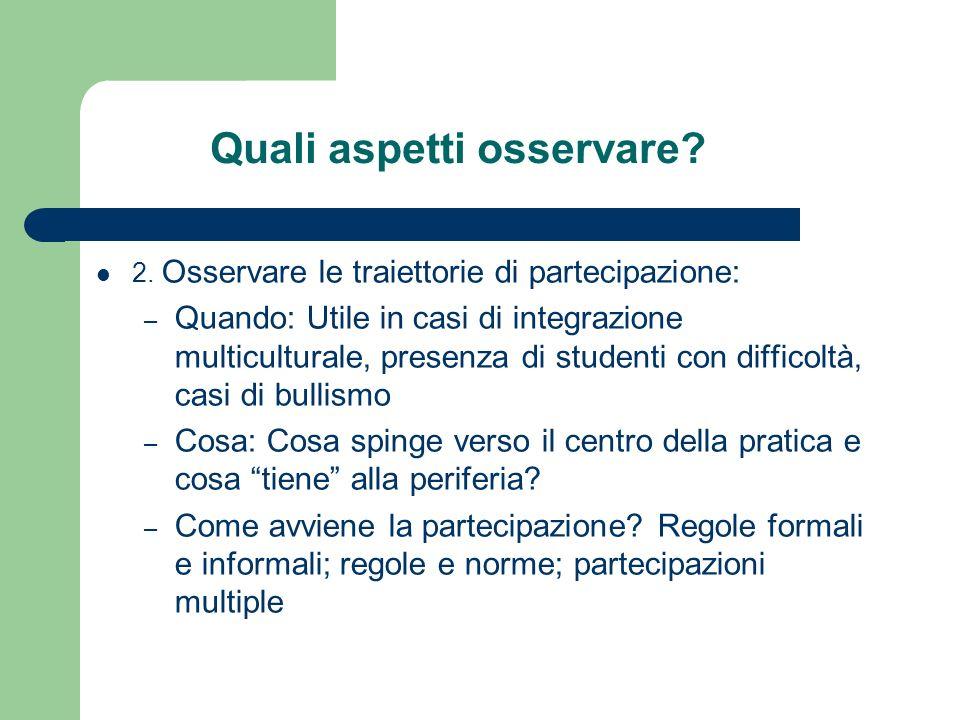 Quali aspetti osservare? 2. Osservare le traiettorie di partecipazione: – Quando: Utile in casi di integrazione multiculturale, presenza di studenti c