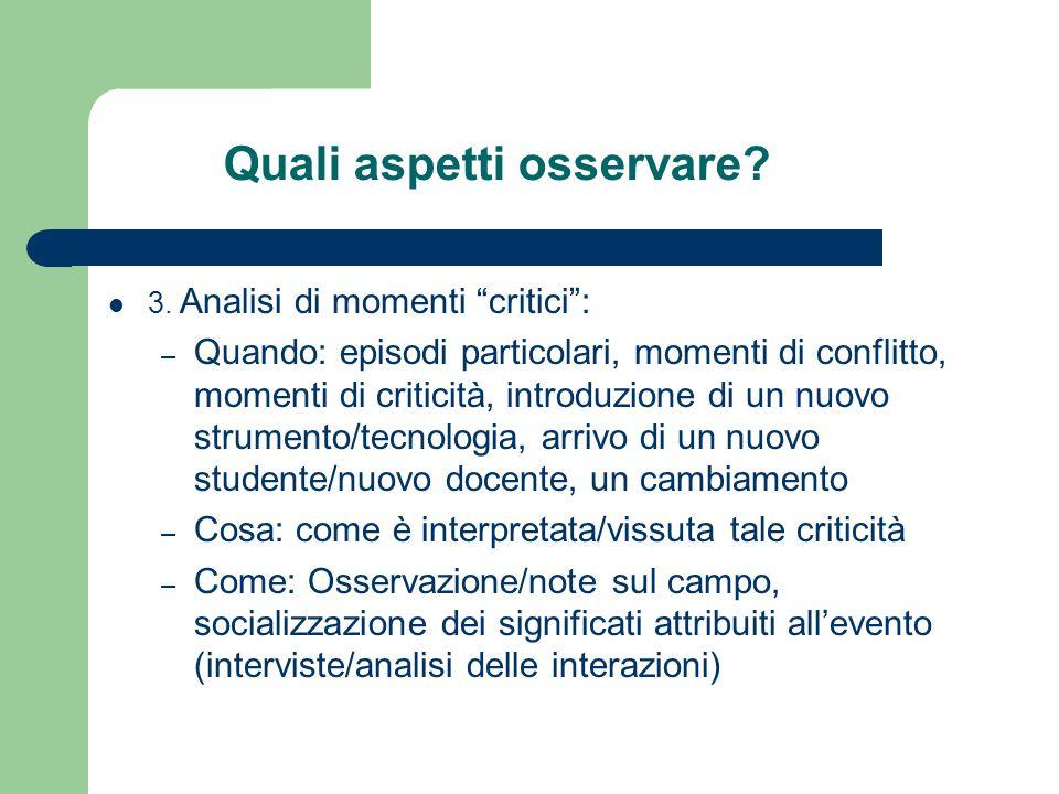Quali aspetti osservare? 3. Analisi di momenti critici: – Quando: episodi particolari, momenti di conflitto, momenti di criticità, introduzione di un
