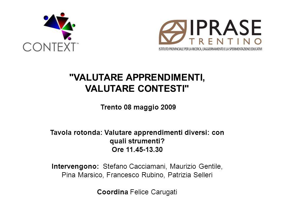 VALUTARE APPRENDIMENTI, VALUTARE CONTESTI Trento 08 maggio 2009 Tavola rotonda: Valutare apprendimenti diversi: con quali strumenti.