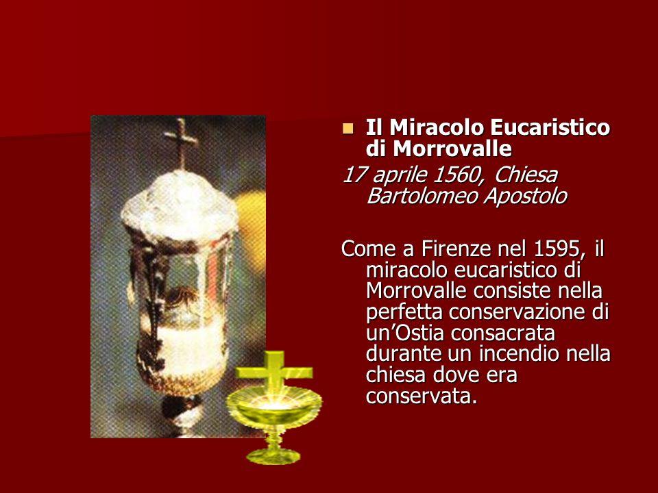 Il Miracolo Eucaristico di Morrovalle Il Miracolo Eucaristico di Morrovalle 17 aprile 1560, Chiesa Bartolomeo Apostolo Come a Firenze nel 1595, il miracolo eucaristico di Morrovalle consiste nella perfetta conservazione di unOstia consacrata durante un incendio nella chiesa dove era conservata.