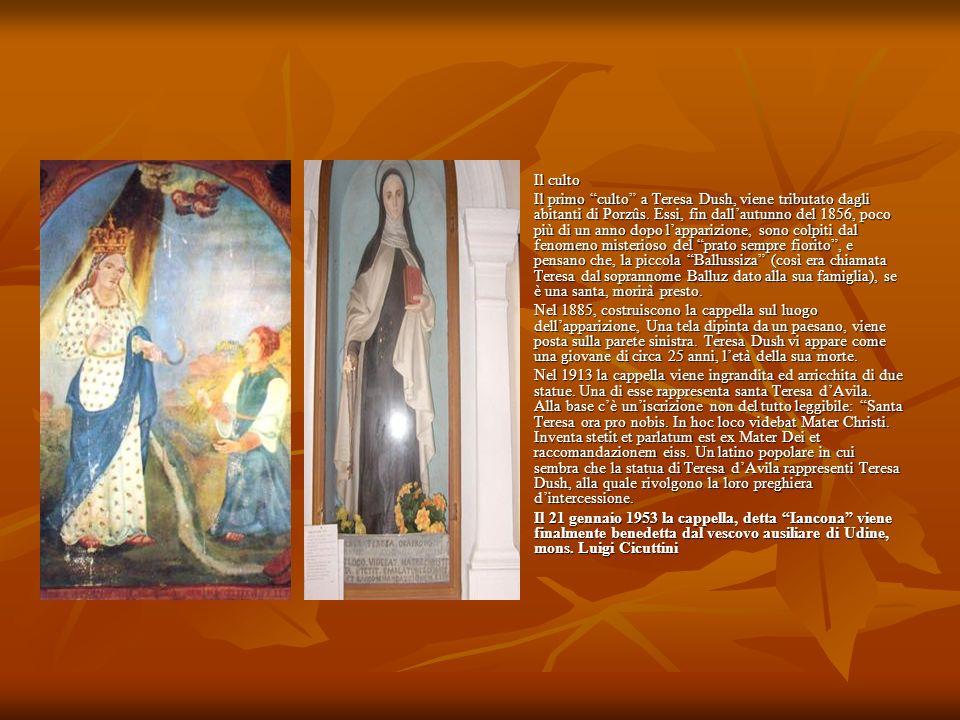 Il culto Il culto Il primo culto a Teresa Dush, viene tributato dagli abitanti di Porzûs. Essi, fin dallautunno del 1856, poco più di un anno dopo lap