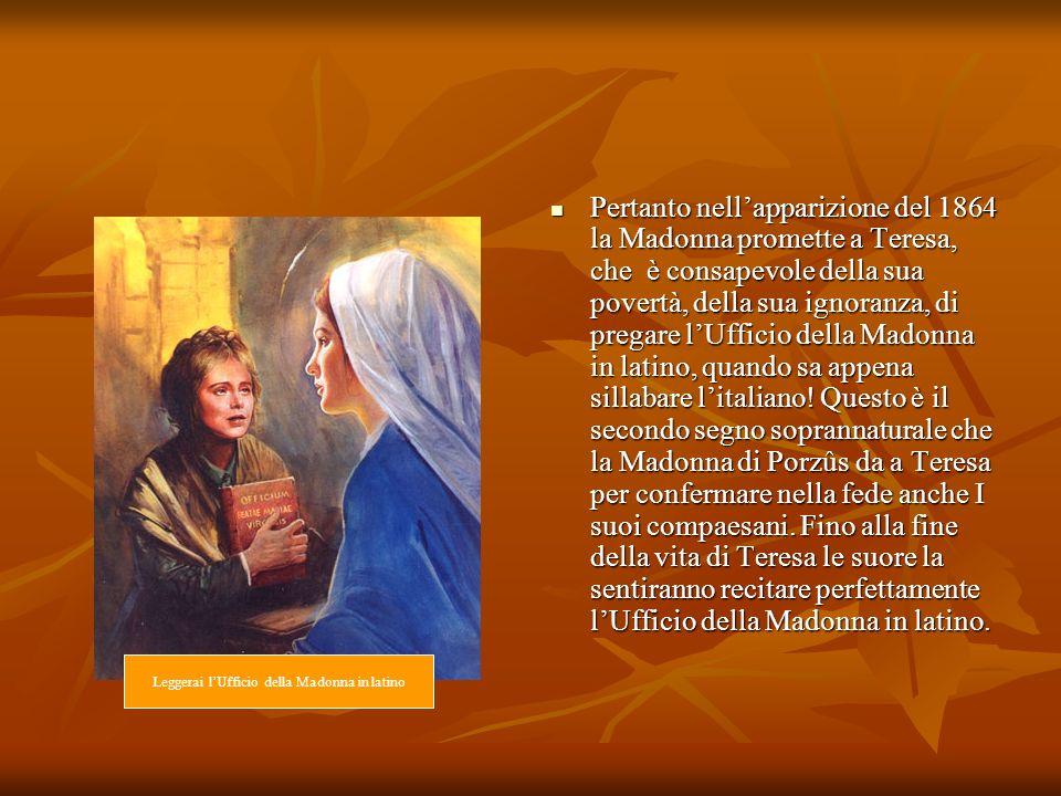 Pertanto nellapparizione del 1864 la Madonna promette a Teresa, che è consapevole della sua povertà, della sua ignoranza, di pregare lUfficio della Ma