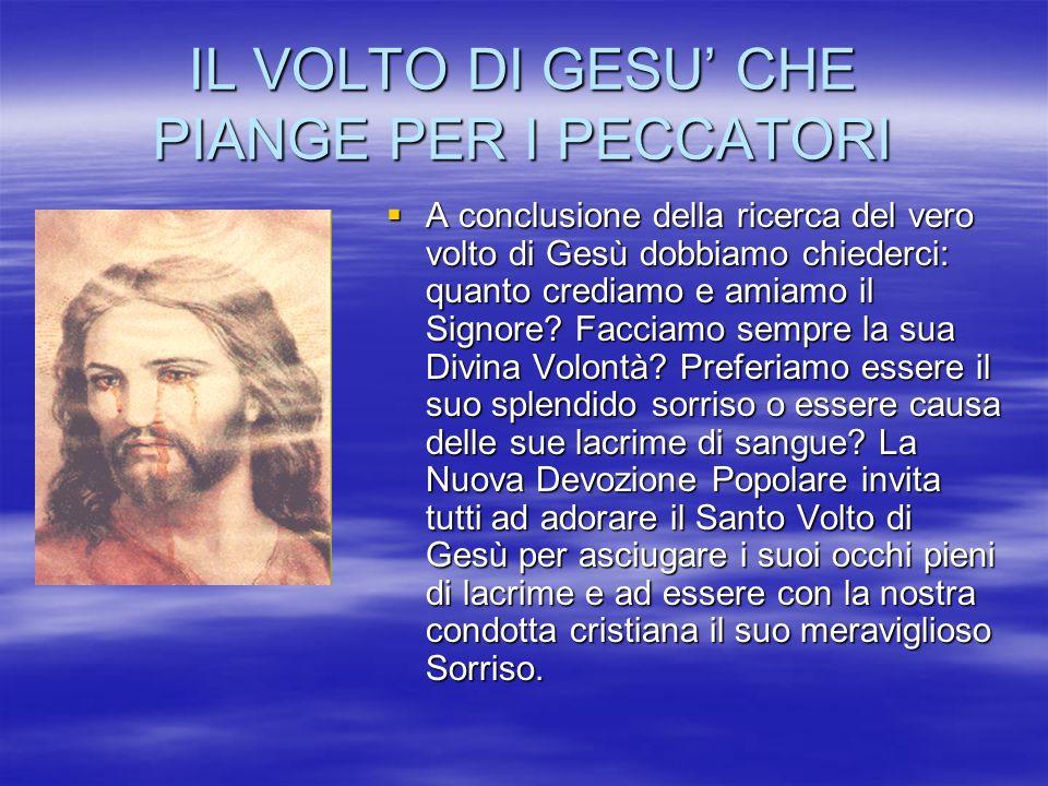 IL VOLTO DI GESU CHE PIANGE PER I PECCATORI A conclusione della ricerca del vero volto di Gesù dobbiamo chiederci: quanto crediamo e amiamo il Signore