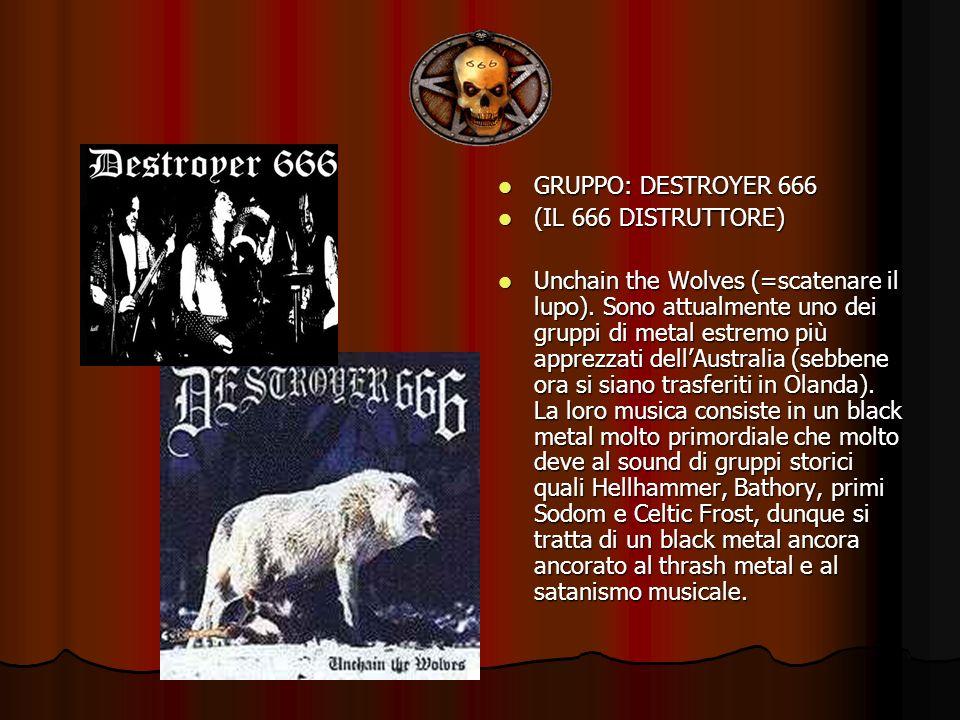 GRUPPO: DESTROYER 666 GRUPPO: DESTROYER 666 (IL 666 DISTRUTTORE) (IL 666 DISTRUTTORE) Unchain the Wolves (=scatenare il lupo). Sono attualmente uno de