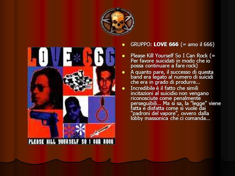 GRUPPO: LOVE 666 (= amo il 666) GRUPPO: LOVE 666 (= amo il 666) Please Kill Yourself So I Can Rock (= Per favore suicidati in modo che io possa contin