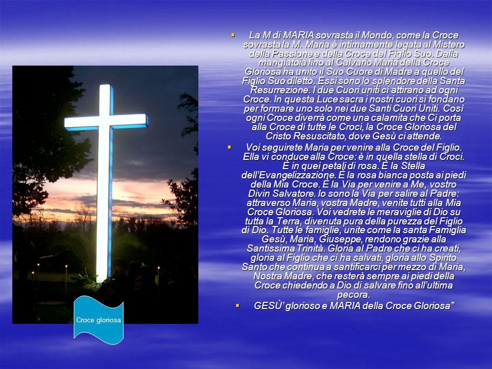 La M di MARIA sovrasta il Mondo, come la Croce sovrasta la M. Maria è intimamente legata al Mistero della Passione e della Croce del Figlio Suo. Dalla
