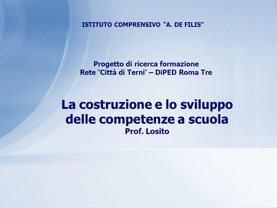 ISTITUTO COMPRENSIVO A. DE FILIS Progetto di ricerca formazione Rete Città di Terni – DiPED Roma Tre La costruzione e lo sviluppo delle competenze a s