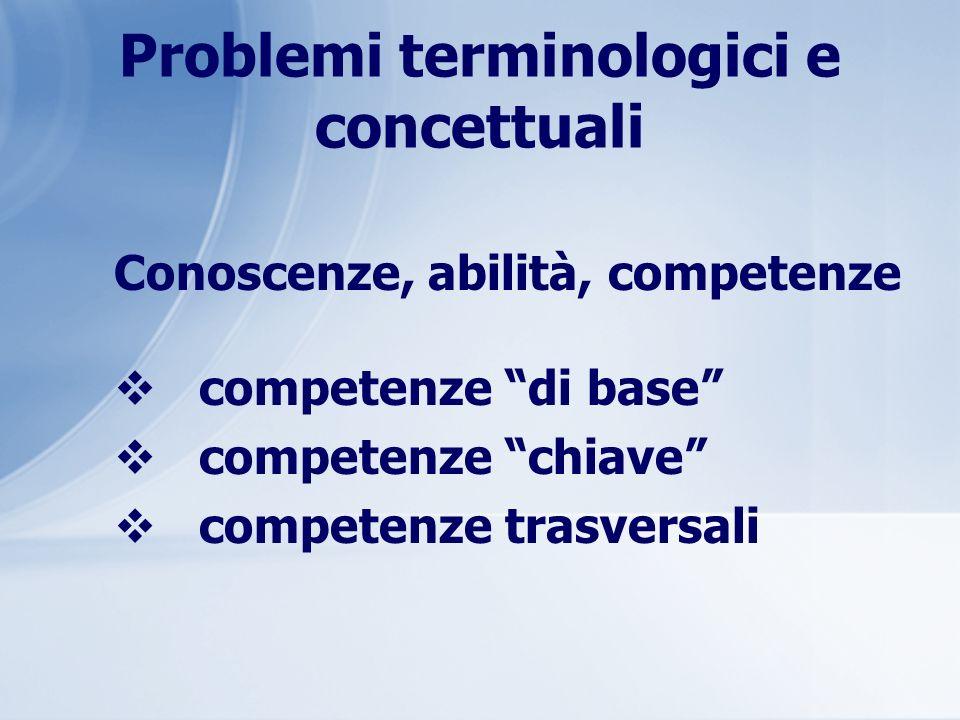 Problemi terminologici e concettuali Conoscenze, abilità, competenze competenze di base competenze chiave competenze trasversali