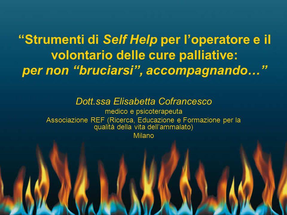 Strumenti di Self Help per loperatore e il volontario delle cure palliative: per non bruciarsi, accompagnando… Dott.ssa Elisabetta Cofrancesco medico
