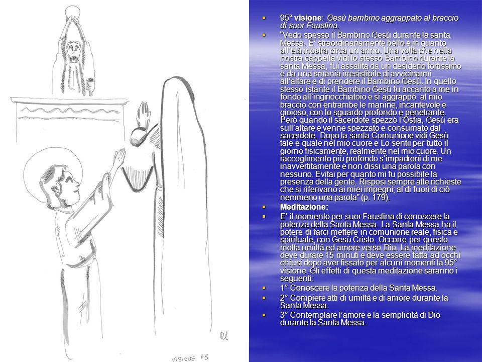 95° visione: Gesù bambino aggrappato al braccio di suor Faustina. 95° visione: Gesù bambino aggrappato al braccio di suor Faustina. Vedo spesso il Bam